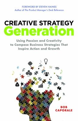 Creative Strategy Generation: Using Passion and Creativity to Compose Business Strategies That Inspire Action and Growth