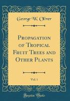 Propagation of Tropical Fruit Trees and Other Plants, Vol. 1 (Classic Reprint)