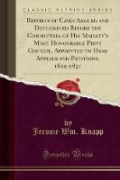 Reports of Cases Argued and Determined Before the Committees of His Majesty's Most Honourable Privy Council, Appointed to Hear Appeals and Petitions, 1829-1831 (Classic Reprint)