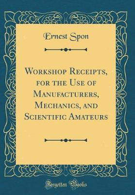 Workshop Receipts, for the Use of Manufacturers, Mechanics, and Scientific Amateurs (Classic Reprint)