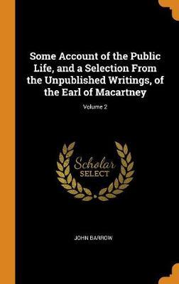 Some Account of the Public Life, and a Selection from the Unpublished Writings, of the Earl of Macartney; Volume 2