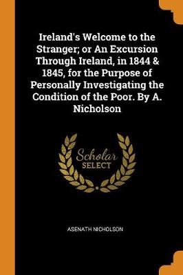 Ireland's Welcome to the Stranger; Or an Excursion Through Ireland, in 1844 & 1845, for the Purpose of Personally Investigating the Condition of the Poor. by A. Nicholson