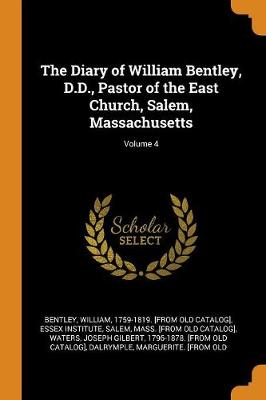 The Diary of William Bentley, D.D., Pastor of the East Church, Salem, Massachusetts; Volume 4