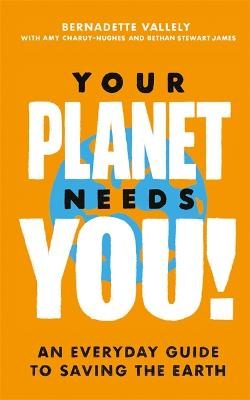 Your Planet Needs You!: An everyday guide to saving the earth