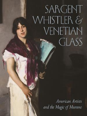 Sargent, Whistler, and Venetian Glass