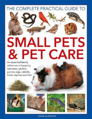 Small Pets and Pet Care, The Complete Practical Guide to