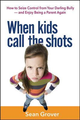 When Kids Call the Shots: How to Seize Control from Your Darling Bully - and Enjoy Being a Parent Again