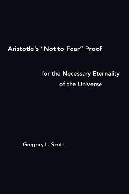 """Aristotle's """"Not to Fear"""" Proof for the Necessary Eternality of the Universe"""