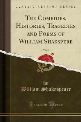 The Comedies, Histories, Tragedies and Poems of William Shakspere, Vol. 4 (Classic Reprint)