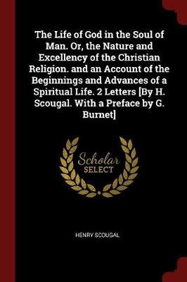 The Life of God in the Soul of Man. Or, the Nature and Excellency of the Christian Religion. and an Account of the Beginnings and Advances of a Spiritual Life. 2 Letters [by H. Scougal. with a Preface by G. Burnet]