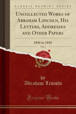Uncollected Works of Abraham Lincoln, His Letters, Addresses and Other Papers, Vol. 2