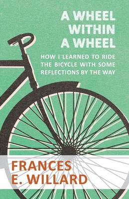 A Wheel Within a Wheel - How I Learned to Ride the Bicycle with Some Reflections by the Way