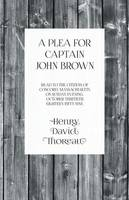 A Plea for Captain John Brown - Read to the Citizens of Concord, Massachusetts on Sunday Evening, October Thirtieth, Eight