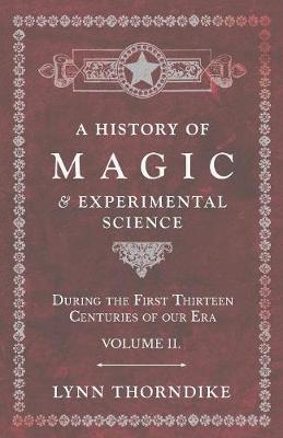 A History of Magic and Experimental Science - During the First Thirteen Centuries of our Era - Volume II.
