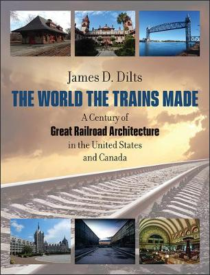 The World the Trains Made - A Century of Great Railroad Architecture in the United States