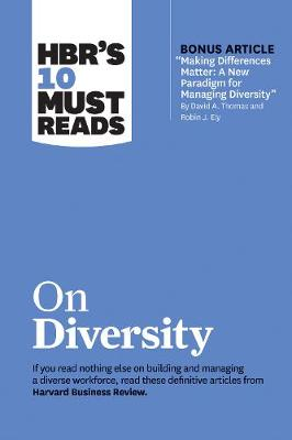 """HBR's 10 Must Reads on Diversity (with bonus article """"Making Differences Matter: A New Paradigm for Managing Diversity"""" By David A. Thomas and Robin J. Ely)"""