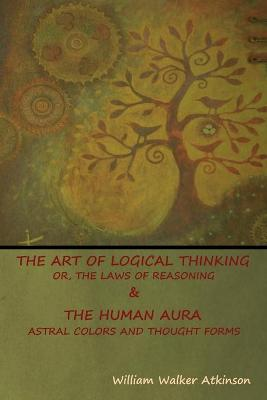 Art of Logical Thinking; Or, The Laws of Reasoning & The Human Aura