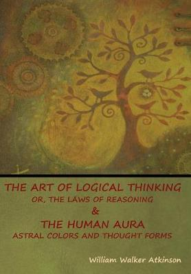 The Art of Logical Thinking; Or, The Laws of Reasoning & The Human Aura
