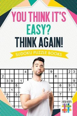 You Think It's Easy? Think Again! - Sudoku Puzzle Books