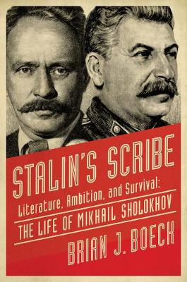 Stalins Scribe - Literature, Ambition, and Survival: The Life of Mikhail Sholokhov