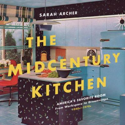 The Midcentury Kitchen - Americas Favorite Room, from Workspace to Dreamscape, 1940s-1970s