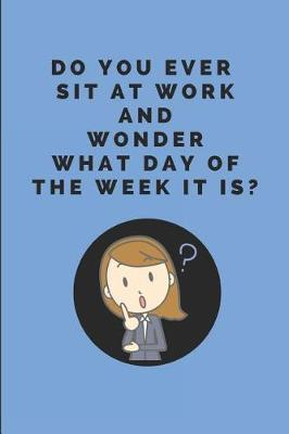 Do You Ever Sit at Work and Wonder What Day of the Week It Is?