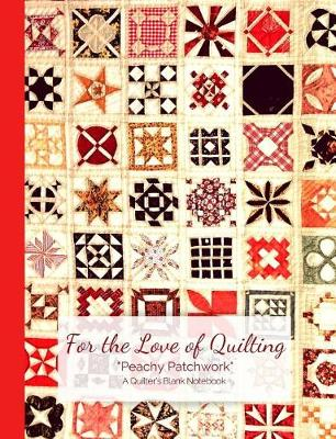 For the Love of Quilting Peachy Patchwork a Quilter's Blank Notebook