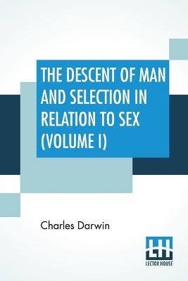 The Descent Of Man And Selection In Relation To Sex (Volume I)