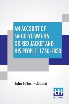 An Account Of Sa-Go-Ye-Wat-Ha Or Red Jacket And His People, 1750-1830.